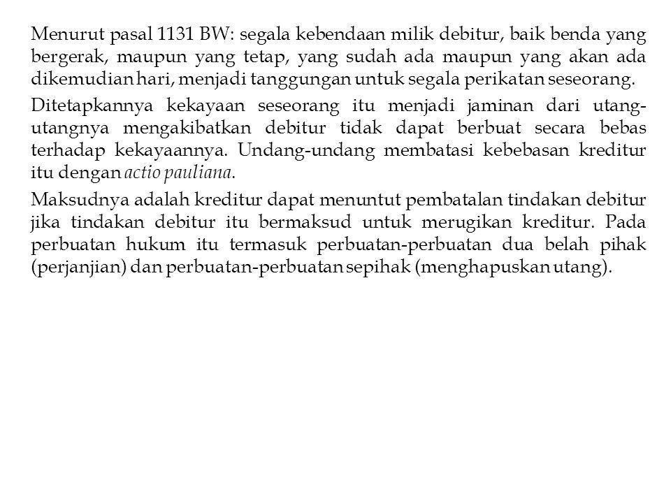 Menurut pasal 1131 BW: segala kebendaan milik debitur, baik benda yang bergerak, maupun yang tetap, yang sudah ada maupun yang akan ada dikemudian har