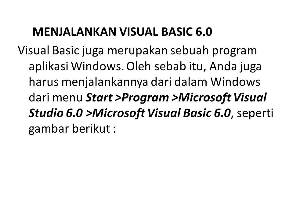 MENJALANKAN VISUAL BASIC 6.0 Visual Basic juga merupakan sebuah program aplikasi Windows. Oleh sebab itu, Anda juga harus menjalankannya dari dalam Wi