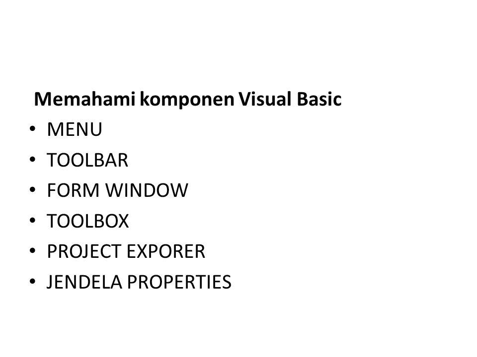 Memahami komponen Visual Basic MENU TOOLBAR FORM WINDOW TOOLBOX PROJECT EXPORER JENDELA PROPERTIES