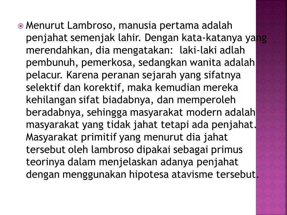  Menurut Lambroso, manusia pertama adalah penjahat semenjak lahir. Dengan kata-katanya yang merendahkan, dia mengatakan: laki-laki adlah pembunuh, pe