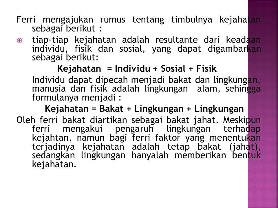 Ferri mengajukan rumus tentang timbulnya kejahatan sebagai berikut :  tiap-tiap kejahatan adalah resultante dari keadaan individu, fisik dan sosial,
