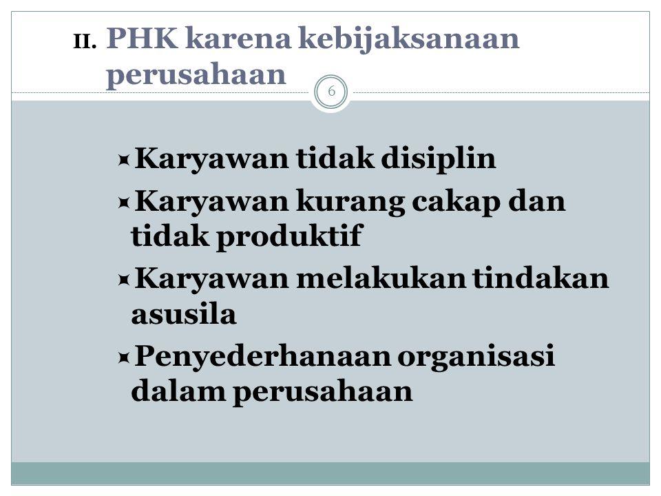 II. PHK karena kebijaksanaan perusahaan  Karyawan tidak disiplin  Karyawan kurang cakap dan tidak produktif  Karyawan melakukan tindakan asusila 