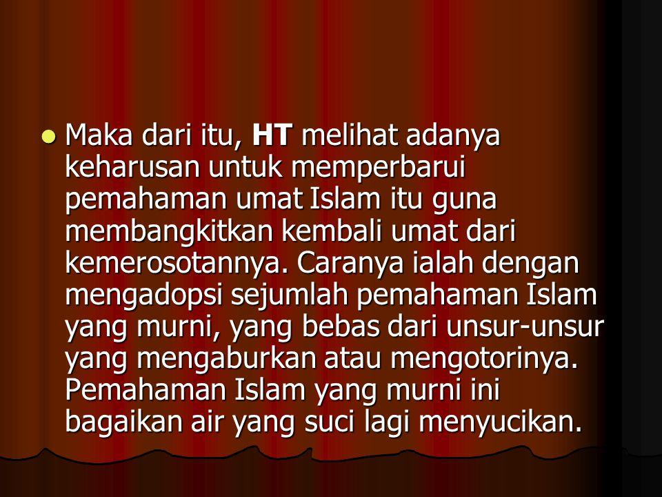Maka dari itu, HT melihat adanya keharusan untuk memperbarui pemahaman umat Islam itu guna membangkitkan kembali umat dari kemerosotannya. Caranya ial