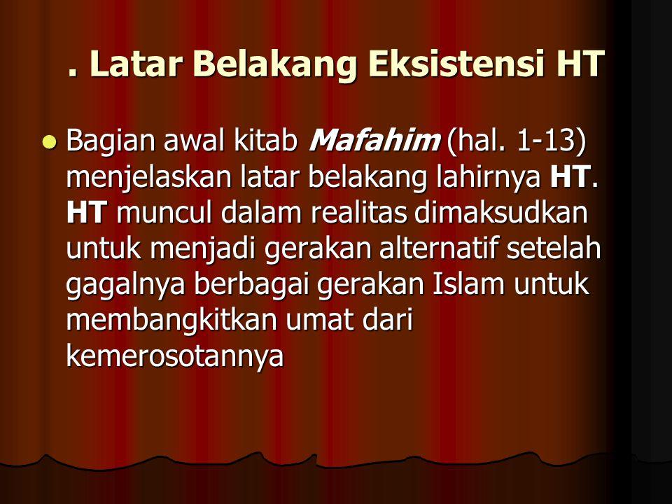 . Latar Belakang Eksistensi HT Bagian awal kitab Mafahim (hal. 1-13) menjelaskan latar belakang lahirnya HT. HT muncul dalam realitas dimaksudkan untu
