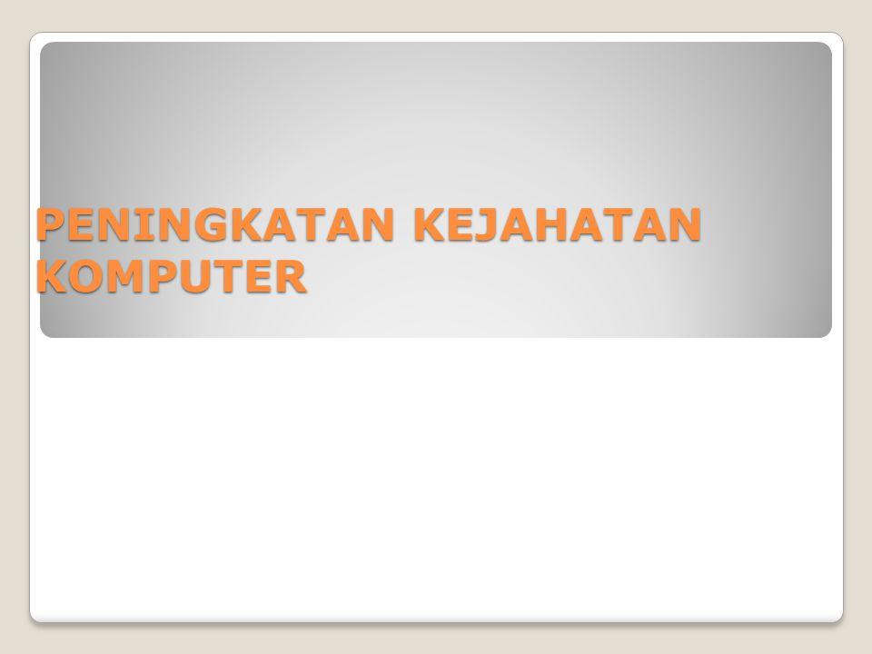 Peningkatan Kejahatan Komputer BeBeRaPa SeBaB Aplikasi bisnis yang berbasis komputer / Internet meningkat.