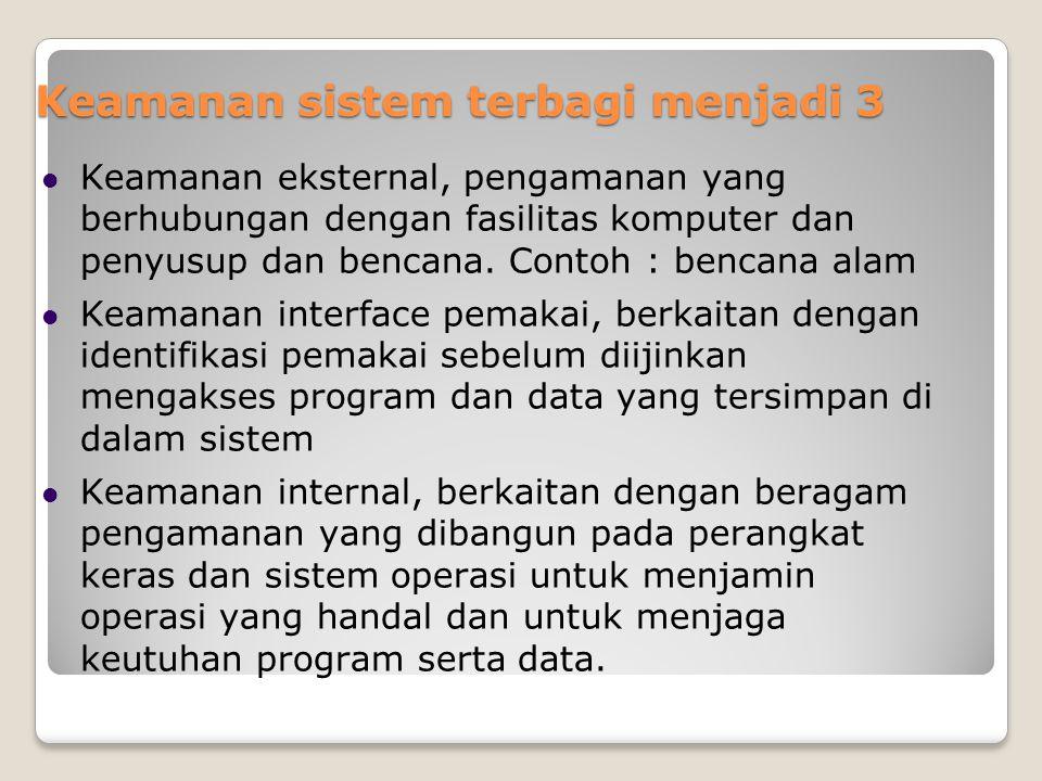 Keamanan sistem terbagi menjadi 3 Keamanan eksternal, pengamanan yang berhubungan dengan fasilitas komputer dan penyusup dan bencana. Contoh : bencana