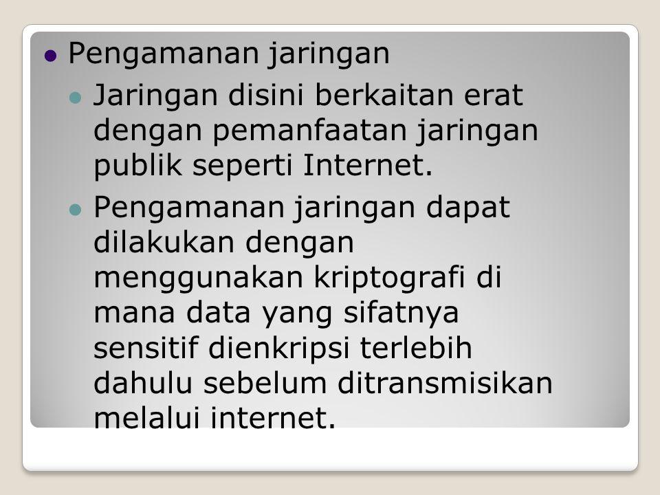 Pengamanan jaringan Jaringan disini berkaitan erat dengan pemanfaatan jaringan publik seperti Internet. Pengamanan jaringan dapat dilakukan dengan men