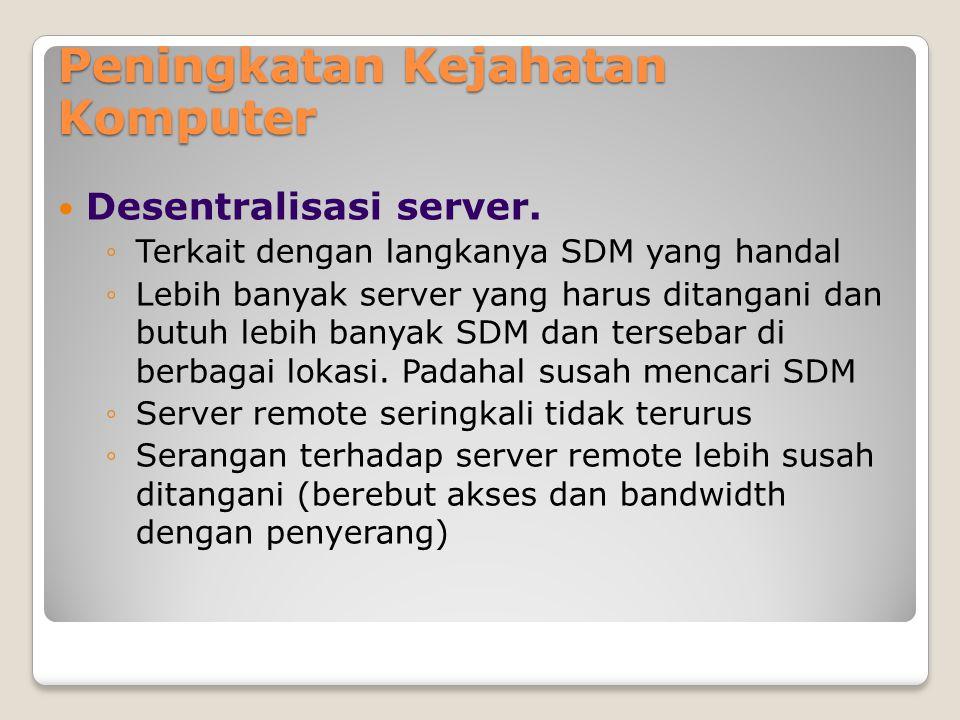 Peningkatan Kejahatan Komputer Desentralisasi server. ◦Terkait dengan langkanya SDM yang handal ◦Lebih banyak server yang harus ditangani dan butuh le