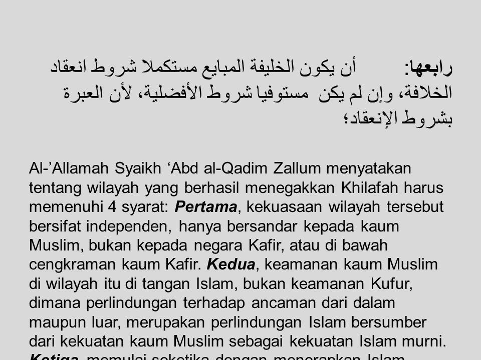 Keempat, Khalifah yang dibai'at harus memenuhi syarat pengangkatan Khilafah (Muslim, laki-laki, baligh, berakal, merdeka, adil dan mampu), sekalipun belum memenuhi syarat keutamaan.
