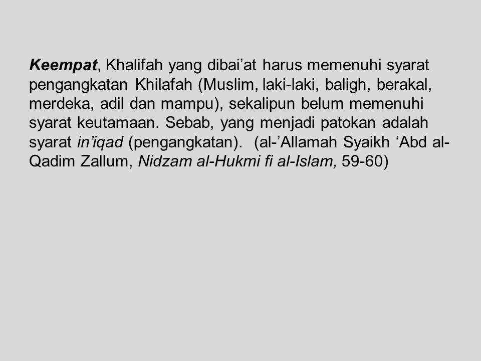 Keempat, Khalifah yang dibai'at harus memenuhi syarat pengangkatan Khilafah (Muslim, laki-laki, baligh, berakal, merdeka, adil dan mampu), sekalipun b