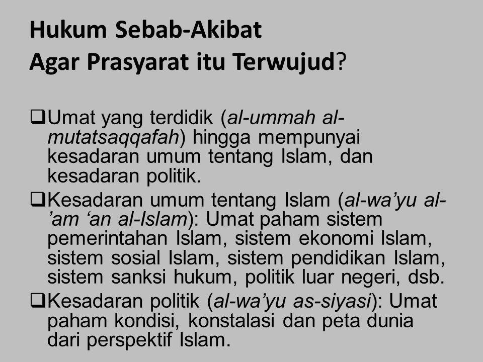 Hukum Sebab-Akibat Agar Prasyarat itu Terwujud?  Umat yang terdidik (al-ummah al- mutatsaqqafah) hingga mempunyai kesadaran umum tentang Islam, dan k