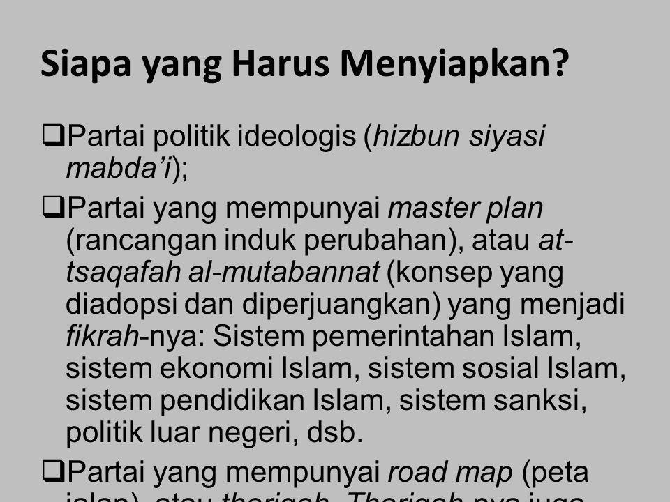 Siapa yang Harus Menyiapkan?  Partai politik ideologis (hizbun siyasi mabda'i);  Partai yang mempunyai master plan (rancangan induk perubahan), atau