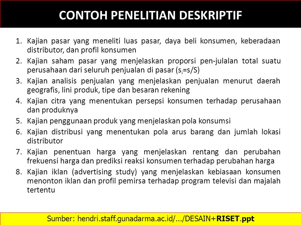 CONTOH PENELITIAN DESKRIPTIF 1.Kajian pasar yang meneliti luas pasar, daya beli konsumen, keberadaan distributor, dan profil konsumen 2.Kajian saham p