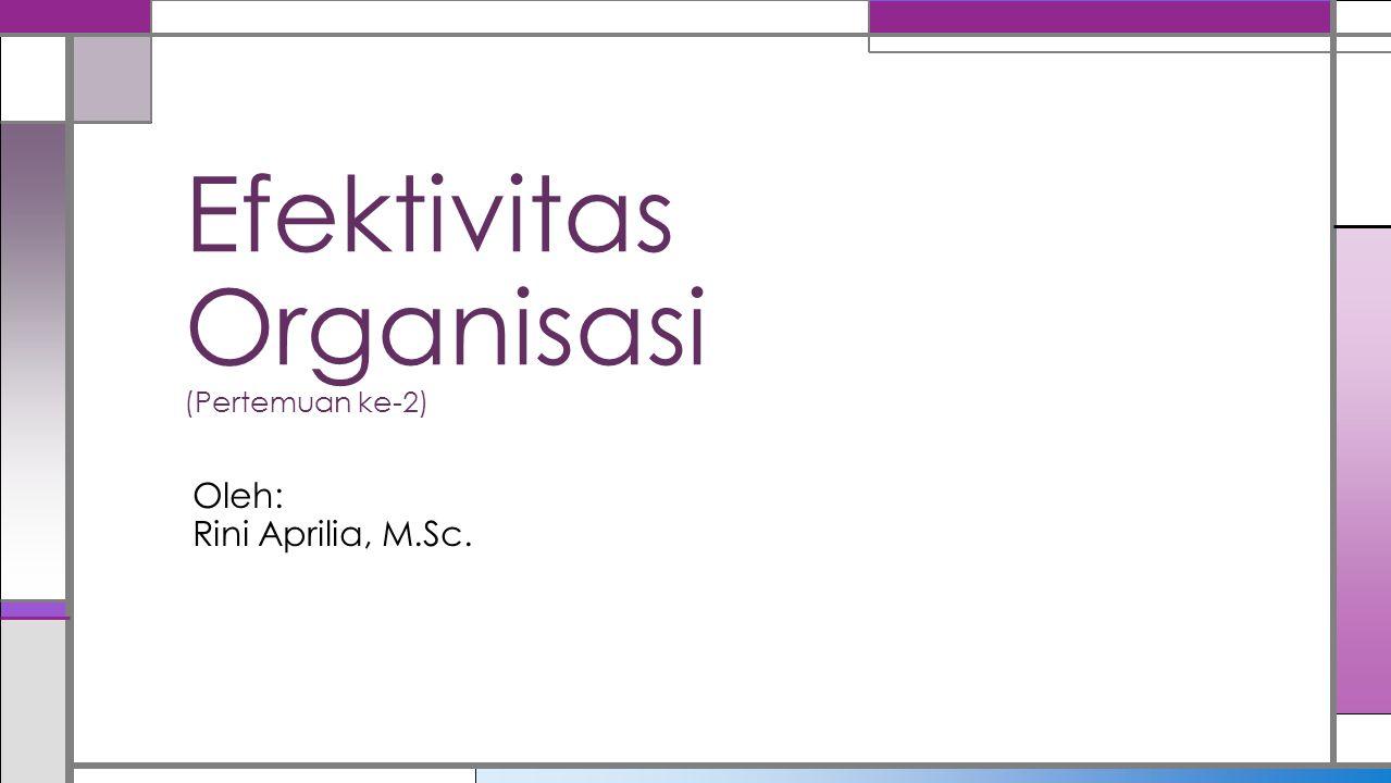 Efektivitas Organisasi (Pertemuan ke-2) Oleh: Rini Aprilia, M.Sc.