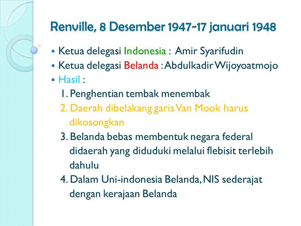 Renville, 8 Desember 1947-17 januari 1948  Ketua delegasi Indonesia : Amir Syarifudin  Ketua delegasi Belanda : Abdulkadir Wijoyoatmojo  Hasil : 1.