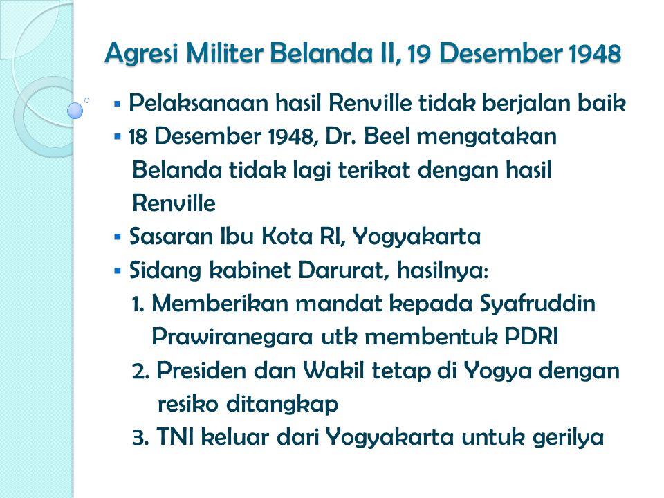 Agresi Militer Belanda II, 19 Desember 1948  Pelaksanaan hasil Renville tidak berjalan baik  18 Desember 1948, Dr. Beel mengatakan Belanda tidak lag