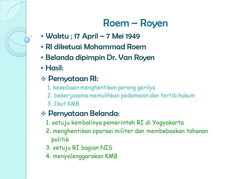 Roem – Royen  Waktu ; 17 April – 7 Mei 1949  RI diketuai Mohammad Roem  Belanda dipimpin Dr. Van Royen  Hasil:  Pernyataan RI: 1. kesediaan mengh