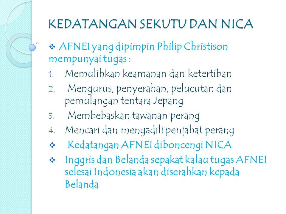 KEDATANGAN SEKUTU DAN NICA  AFNEI yang dipimpin Philip Christison mempunyai tugas : 1. Memulihkan keamanan dan ketertiban 2. Mengurus, penyerahan, pe