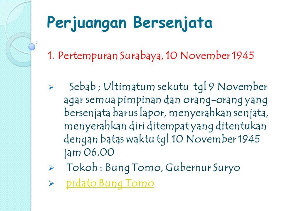 Perjuangan Bersenjata 1. Pertempuran Surabaya, 10 November 1945  Sebab ; Ultimatum sekutu tgl 9 November agar semua pimpinan dan orang-orang yang ber