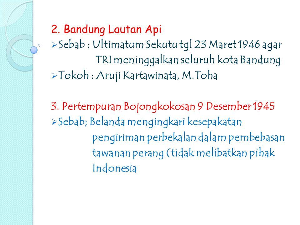 2. Bandung Lautan Api  Sebab : Ultimatum Sekutu tgl 23 Maret 1946 agar TRI meninggalkan seluruh kota Bandung  Tokoh : Aruji Kartawinata, M.Toha 3. P