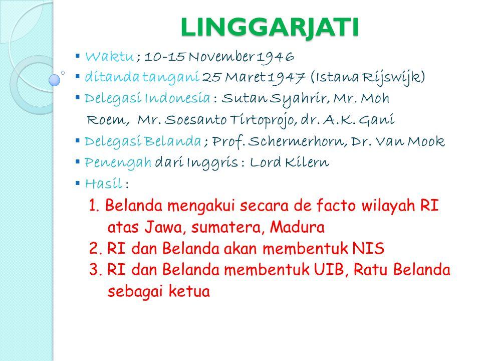 LINGGARJATI  Waktu ; 10-15 November 1946  ditanda tangani 25 Maret 1947 (Istana Rijswijk)  Delegasi Indonesia : Sutan Syahrir, Mr. Moh Roem, Mr. So