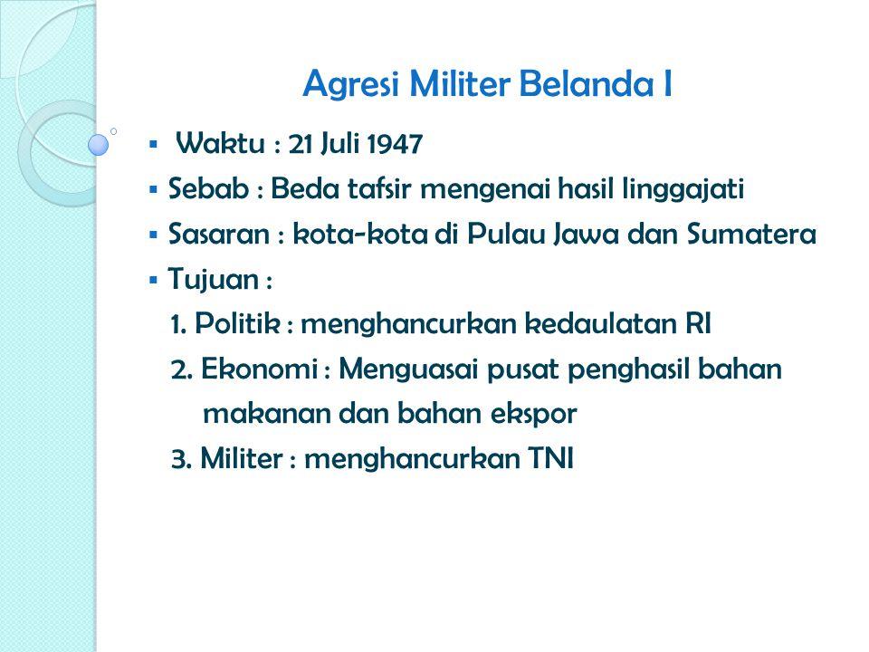 Agresi Militer Belanda I  Waktu : 21 Juli 1947  Sebab : Beda tafsir mengenai hasil linggajati  Sasaran : kota-kota di Pulau Jawa dan Sumatera  Tuj