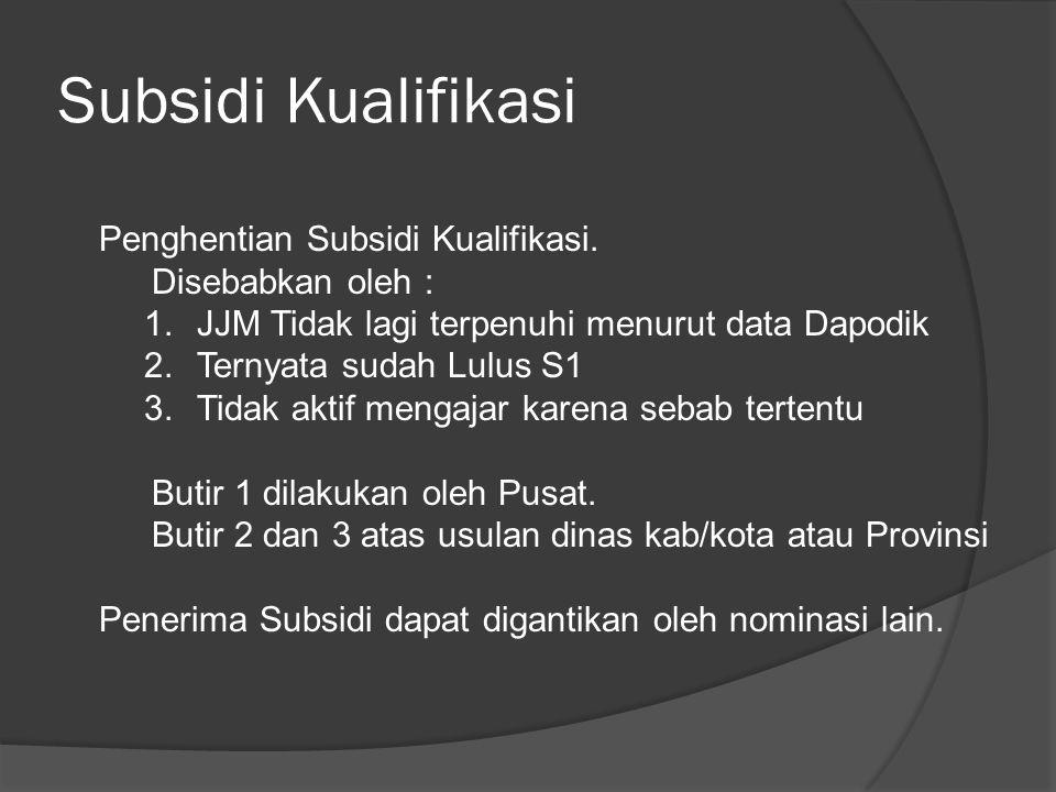 Subsidi Kualifikasi Penghentian Subsidi Kualifikasi. Disebabkan oleh : 1.JJM Tidak lagi terpenuhi menurut data Dapodik 2.Ternyata sudah Lulus S1 3.Tid