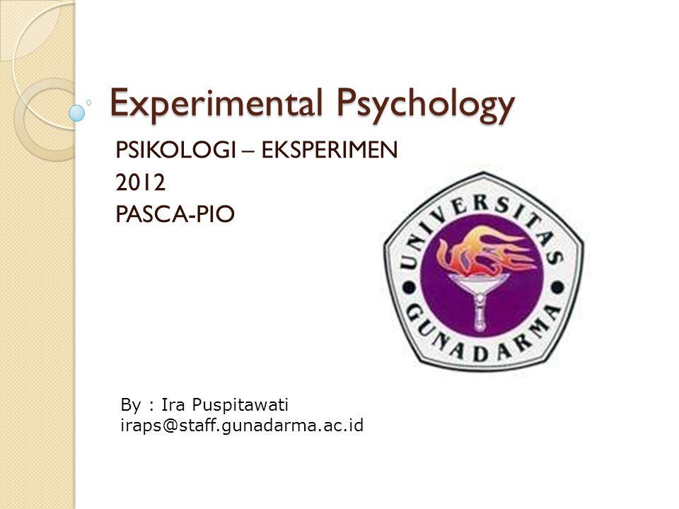 Experimental Psychology PSIKOLOGI – EKSPERIMEN 2012 PASCA-PIO By : Ira Puspitawati iraps@staff.gunadarma.ac.id