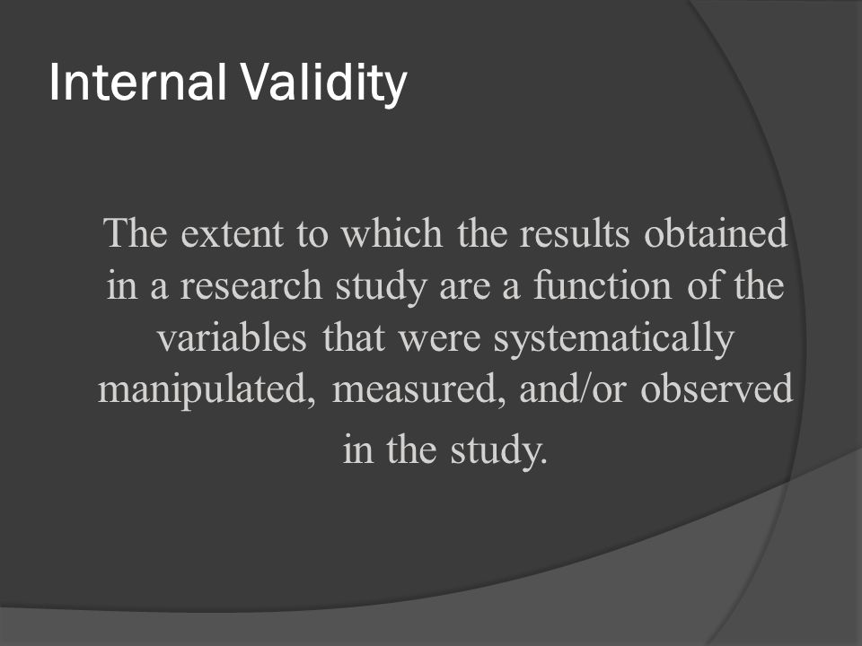Internal Validity The extent to which the results obtained in a research study are a function of the variables that were systematically manipulated, m