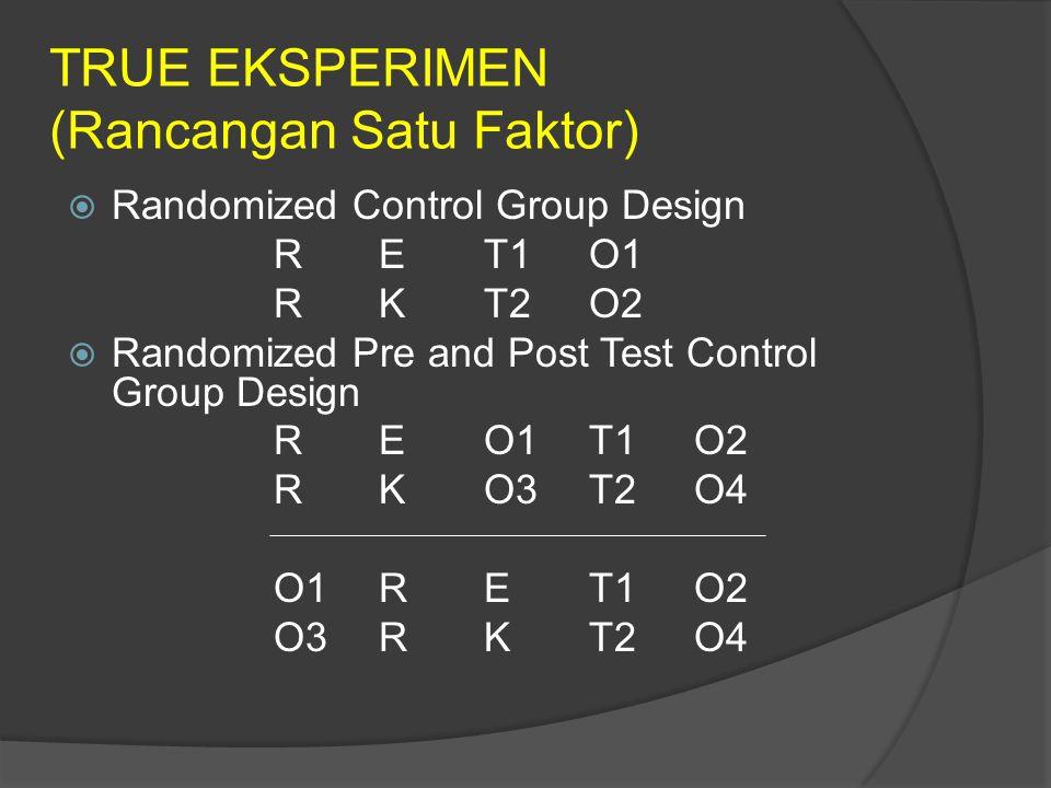 TRUE EKSPERIMEN (Rancangan Satu Faktor)  Randomized Control Group Design RET1O1 RKT2O2  Randomized Pre and Post Test Control Group Design REO1T1O2 RKO3T2O4 O1RET1O2 O3RKT2O4