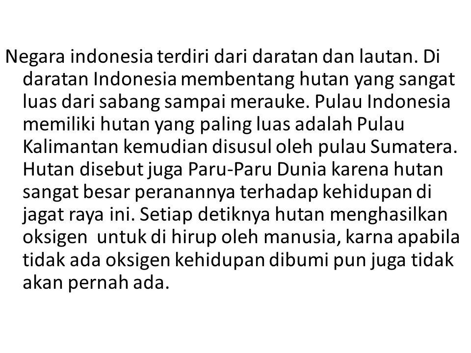 Negara indonesia terdiri dari daratan dan lautan. Di daratan Indonesia membentang hutan yang sangat luas dari sabang sampai merauke. Pulau Indonesia m