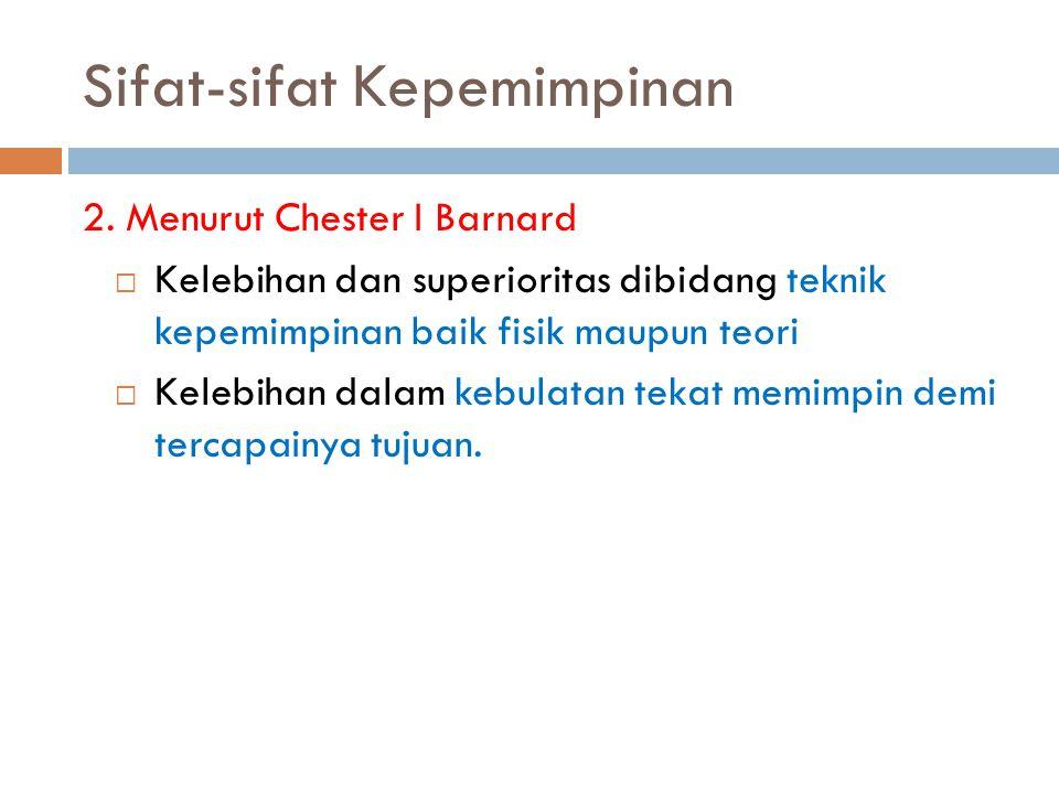 Sifat-sifat Kepemimpinan 2. Menurut Chester I Barnard  Kelebihan dan superioritas dibidang teknik kepemimpinan baik fisik maupun teori  Kelebihan da