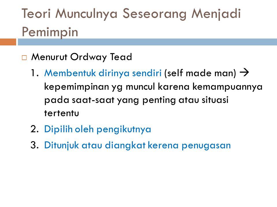 Teori Munculnya Seseorang Menjadi Pemimpin  Menurut Ordway Tead 1.Membentuk dirinya sendiri (self made man)  kepemimpinan yg muncul karena kemampuan