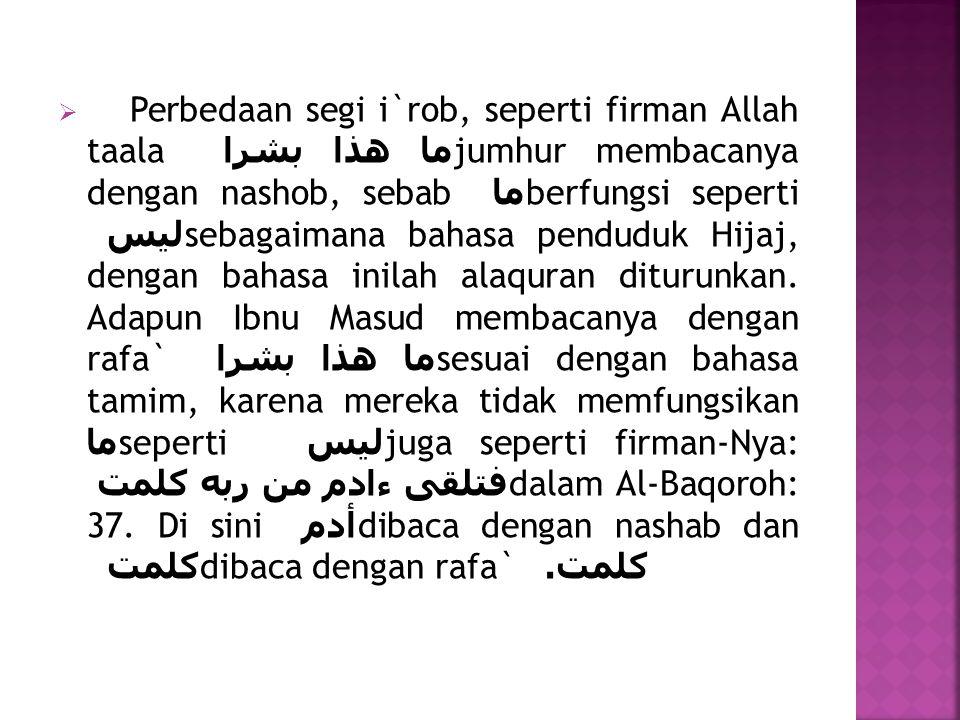  Perbedaan segi i`rob, seperti firman Allah taala ما هذا بشرا jumhur membacanya dengan nashob, sebab ما berfungsi seperti ليس sebagaimana bahasa pend
