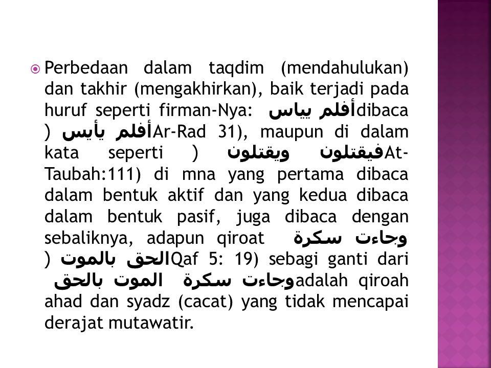  Perbedaan dalam taqdim (mendahulukan) dan takhir (mengakhirkan), baik terjadi pada huruf seperti firman-Nya: أفلم يياس dibaca أفلم يأيس (Ar-Rad 31),