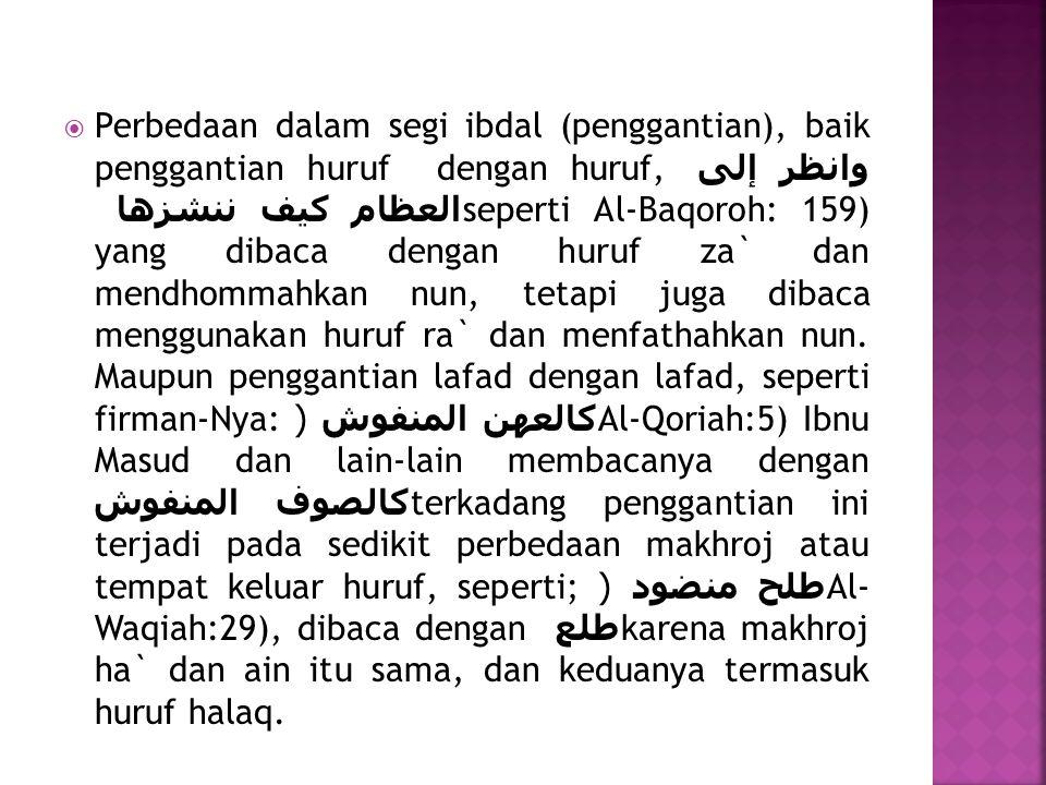  Perbedaan dalam segi ibdal (penggantian), baik penggantian huruf dengan huruf, وانظر إلى العظام كيف ننشزها seperti Al-Baqoroh: 159) yang dibaca deng