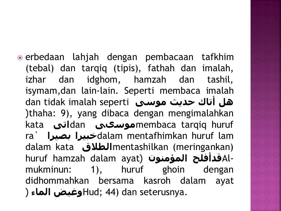  erbedaan lahjah dengan pembacaan tafkhim (tebal) dan tarqiq (tipis), fathah dan imalah, izhar dan idghom, hamzah dan tashil, isymam,dan lain-lain. S