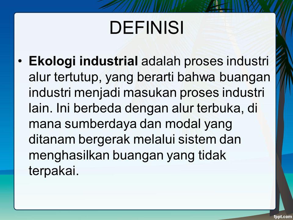 DEFINISI Ekologi industrial adalah proses industri alur tertutup, yang berarti bahwa buangan industri menjadi masukan proses industri lain. Ini berbed