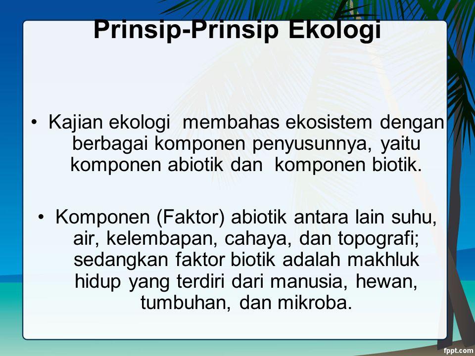 Prinsip-Prinsip Ekologi Kajian ekologi membahas ekosistem dengan berbagai komponen penyusunnya, yaitu komponen abiotik dan komponen biotik. Komponen (