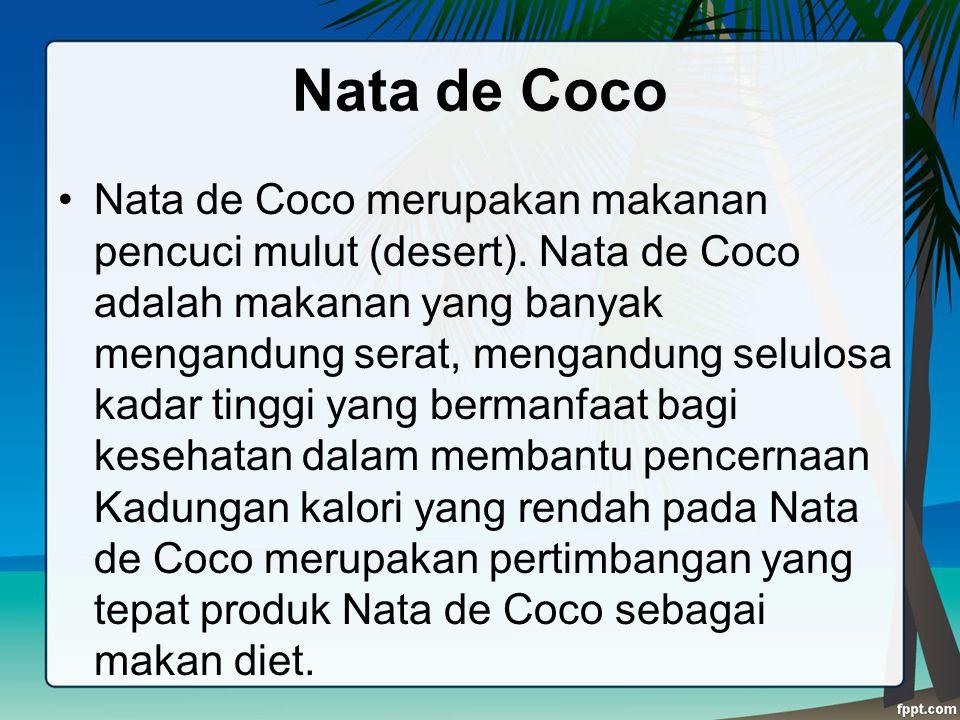 Nata de Coco Nata de Coco merupakan makanan pencuci mulut (desert). Nata de Coco adalah makanan yang banyak mengandung serat, mengandung selulosa kada