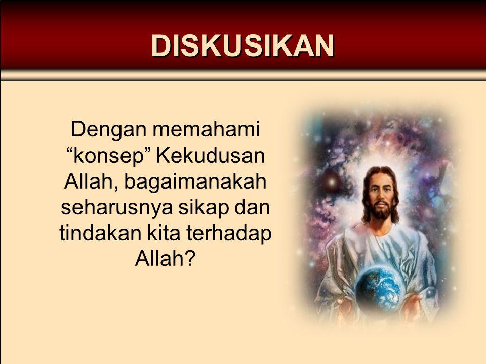 """DISKUSIKAN Dengan memahami """"konsep"""" Kekudusan Allah, bagaimanakah seharusnya sikap dan tindakan kita terhadap Allah?"""