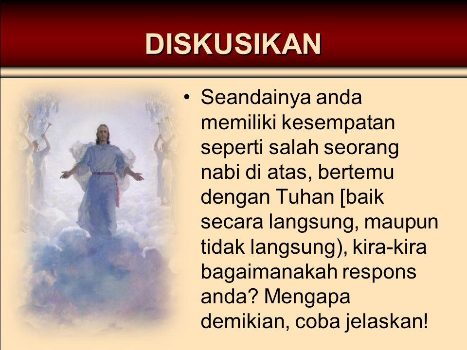 DISKUSIKAN Seandainya anda memiliki kesempatan seperti salah seorang nabi di atas, bertemu dengan Tuhan [baik secara langsung, maupun tidak langsung),