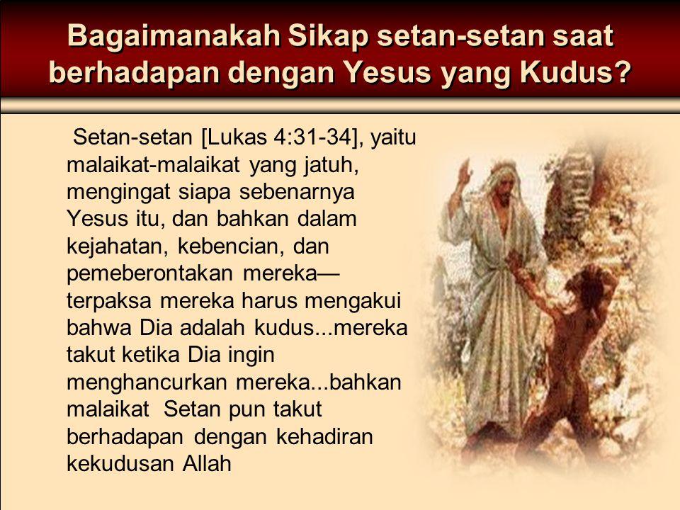 Bagaimanakah Sikap setan-setan saat berhadapan dengan Yesus yang Kudus? Setan-setan [Lukas 4:31-34], yaitu malaikat-malaikat yang jatuh, mengingat sia