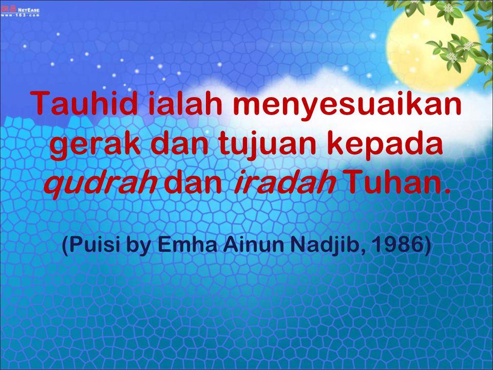 Tauhid ialah menyesuaikan gerak dan tujuan kepada qudrah dan iradah Tuhan. (Puisi by Emha Ainun Nadjib, 1986)