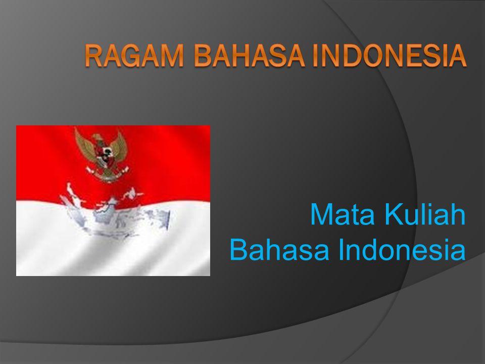 Ragam Bahasa Indonesia  Tujuan pembelajaran ini adalah agar pemakai bahasa dapat memahami berbagai variasi bahasa khususnya bahasa Indonesia berdasarkan pemakai, dan pemakaian bahasa.