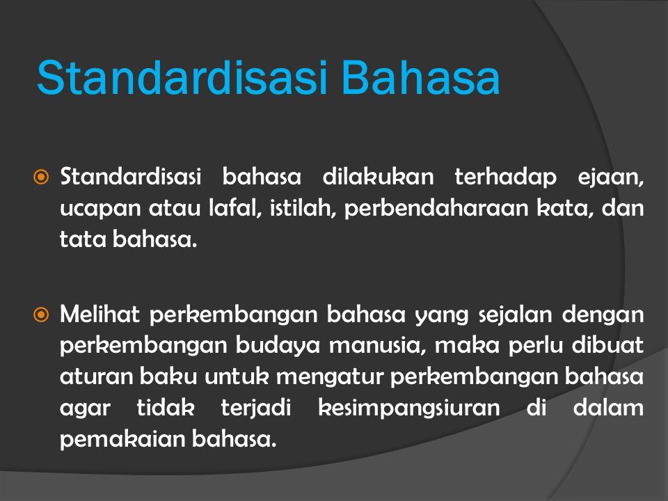 Standardisasi Bahasa  Standardisasi bahasa dilakukan terhadap ejaan, ucapan atau lafal, istilah, perbendaharaan kata, dan tata bahasa.  Melihat perk