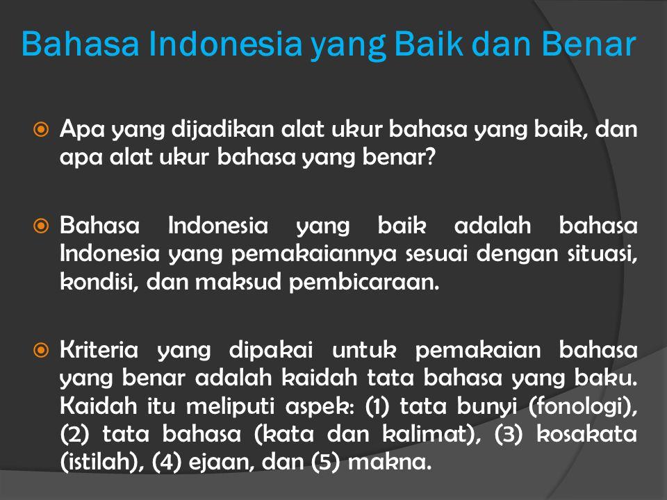 Bahasa Indonesia yang Baik dan Benar  Apa yang dijadikan alat ukur bahasa yang baik, dan apa alat ukur bahasa yang benar?  Bahasa Indonesia yang bai