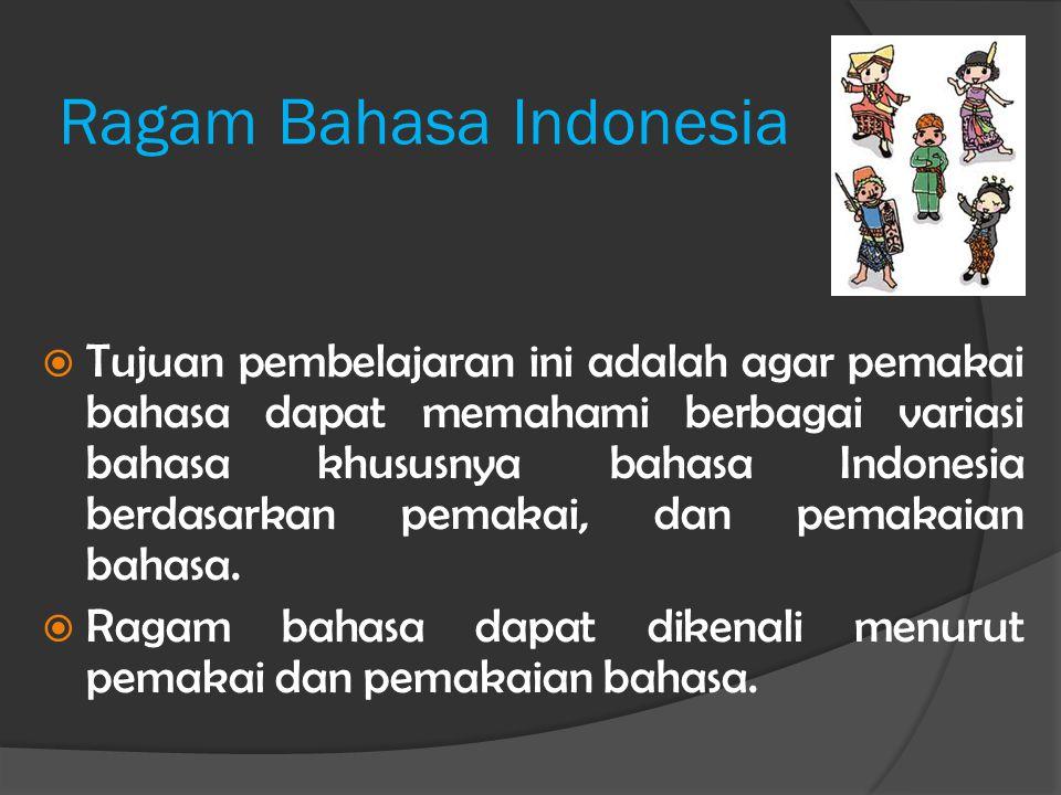 Ragam Bahasa Indonesia  Dari segi pemakai bahasa dibedakan menjadi (1) ragam daerah, (2) ragam pendidikan, dan (3) ragam sikap pemakai bahasa.