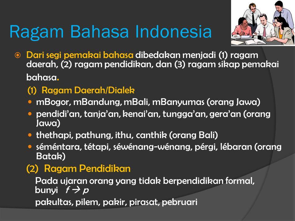 Ragam Bahasa Indonesia  Dari segi pemakai bahasa dibedakan menjadi (1) ragam daerah, (2) ragam pendidikan, dan (3) ragam sikap pemakai bahasa. (1) Ra