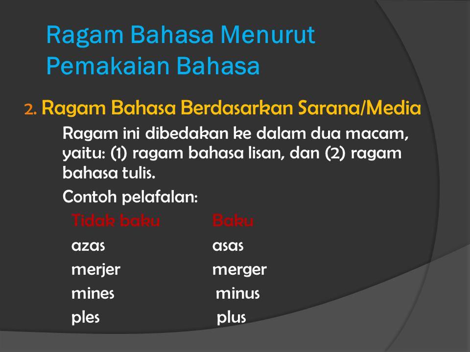 Ragam Bahasa Menurut Pemakaian Bahasa 2. Ragam Bahasa Berdasarkan Sarana/Media Ragam ini dibedakan ke dalam dua macam, yaitu: (1) ragam bahasa lisan,